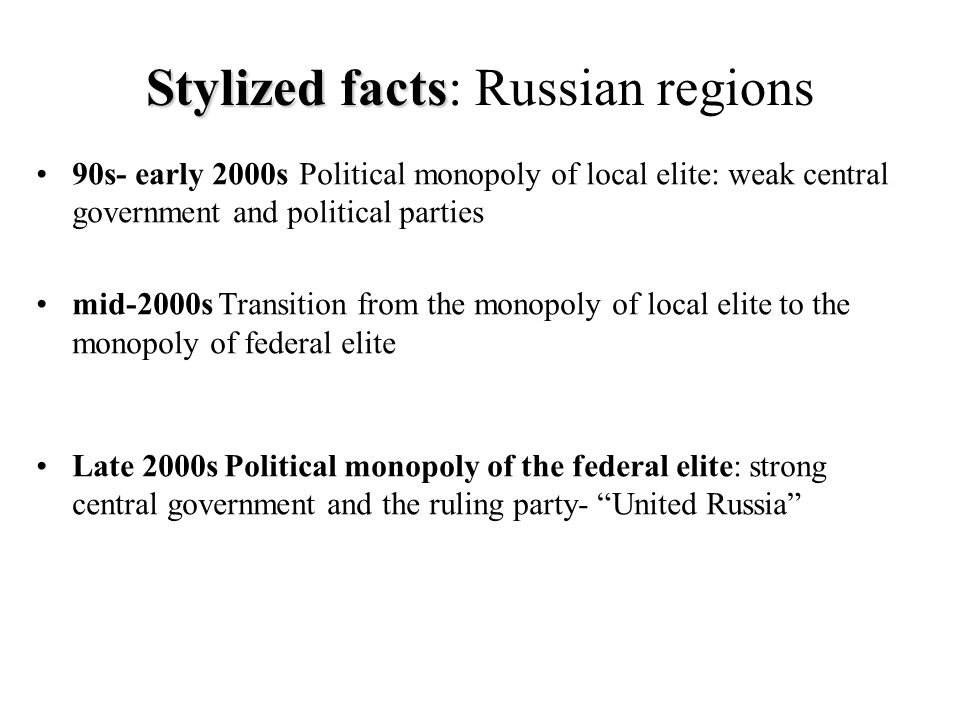 Stylized facts Stylized facts: Russian regions 90s- early 2000s Political monopoly of local elite: weak central government and political parties mid-2