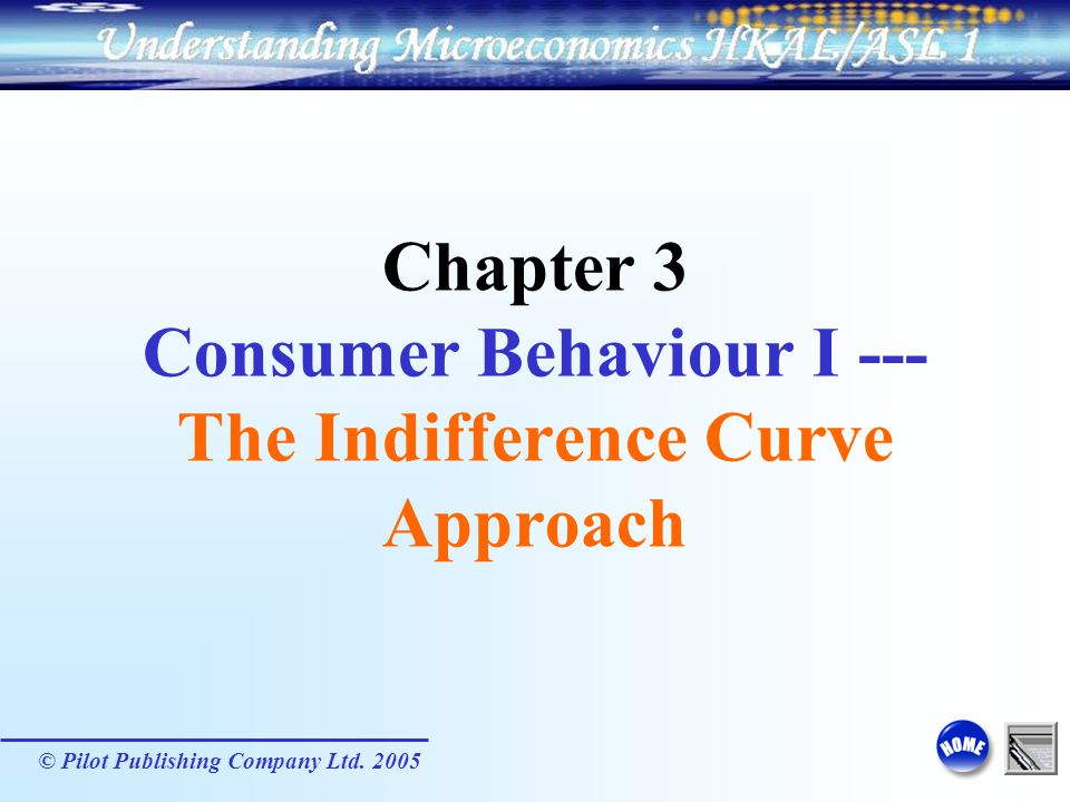 © Pilot Publishing Company Ltd. 2005 Chapter 3 Consumer Behaviour I --- The Indifference Curve Approach
