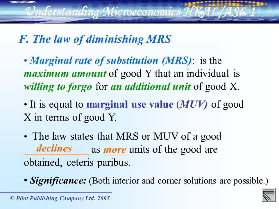 © Pilot Publishing Company Ltd. 2005 F. The law of diminishing MRS Marginal rate of substitution (MRS): is the maximum amount of good Y that an indivi