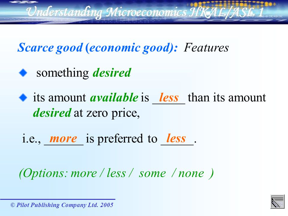 © Pilot Publishing Company Ltd. 2005 Scarce good (economic good): Features (Options: more / less / some / none ) something desired its amount availabl