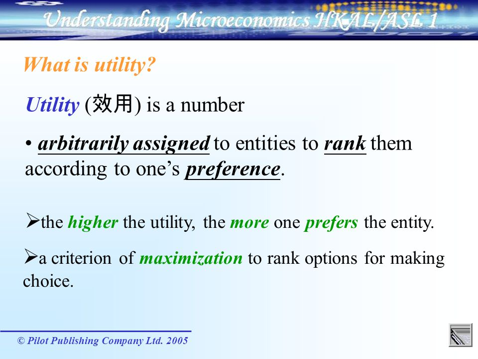 © Pilot Publishing Company Ltd. 2005 What is utility? Utility ( ) is a number arbitrarily assigned to entities to rank them according to ones preferen