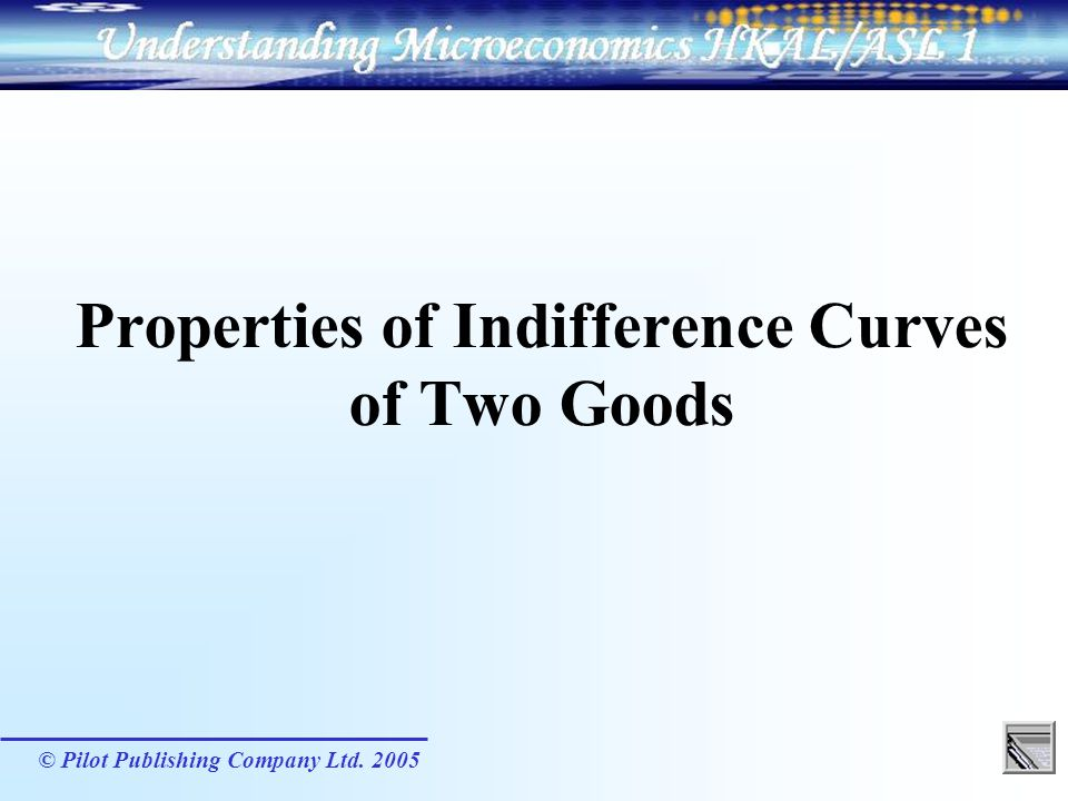 © Pilot Publishing Company Ltd. 2005 Properties of Indifference Curves of Two Goods