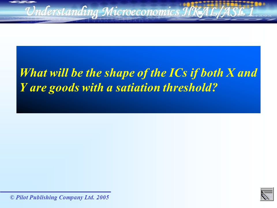 © Pilot Publishing Company Ltd. 2005 What will be the shape of the ICs if both X and Y are goods with a satiation threshold?