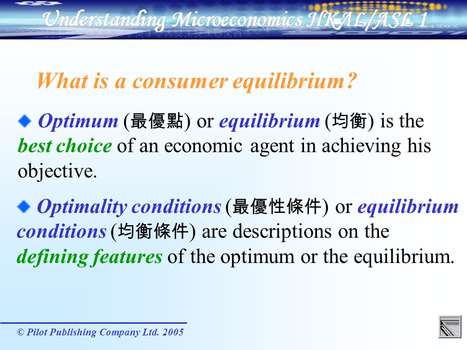 © Pilot Publishing Company Ltd. 2005 Optimum ( ) or equilibrium ( ) is the best choice of an economic agent in achieving his objective. What is a cons