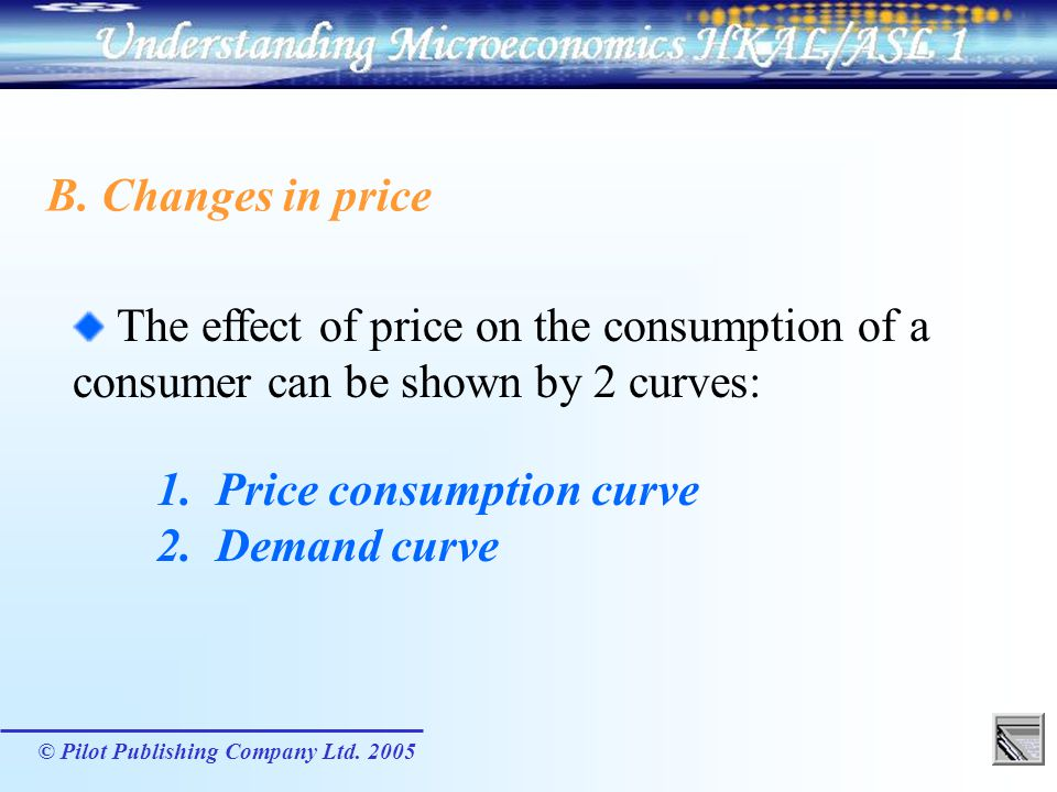 © Pilot Publishing Company Ltd. 2005 B. Changes in price The effect of price on the consumption of a consumer can be shown by 2 curves: 1. Price consu