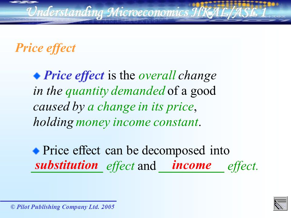 © Pilot Publishing Company Ltd. 2005 Price effect Price effect is the overall change in the quantity demanded of a good caused by a change in its pric