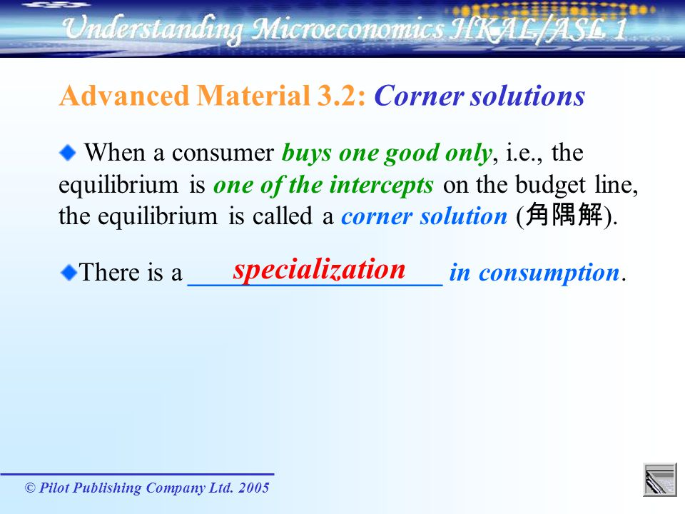 © Pilot Publishing Company Ltd. 2005 Advanced Material 3.2: Corner solutions When a consumer buys one good only, i.e., the equilibrium is one of the i