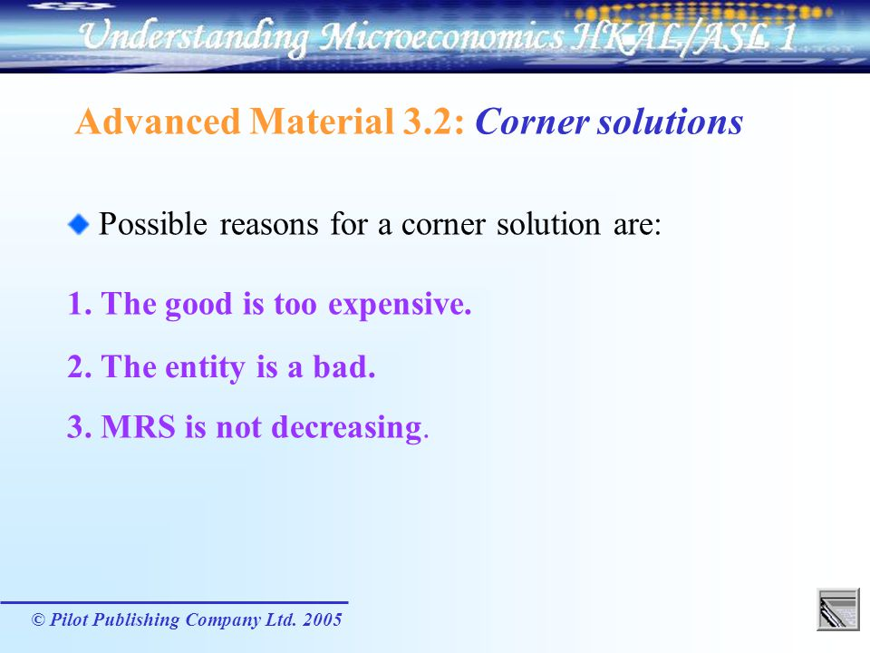 © Pilot Publishing Company Ltd. 2005 Advanced Material 3.2: Corner solutions Possible reasons for a corner solution are: 3. MRS is not decreasing. 1.