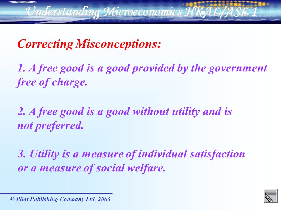 © Pilot Publishing Company Ltd. 2005 Correcting Misconceptions: 1. A free good is a good provided by the government free of charge. 2. A free good is