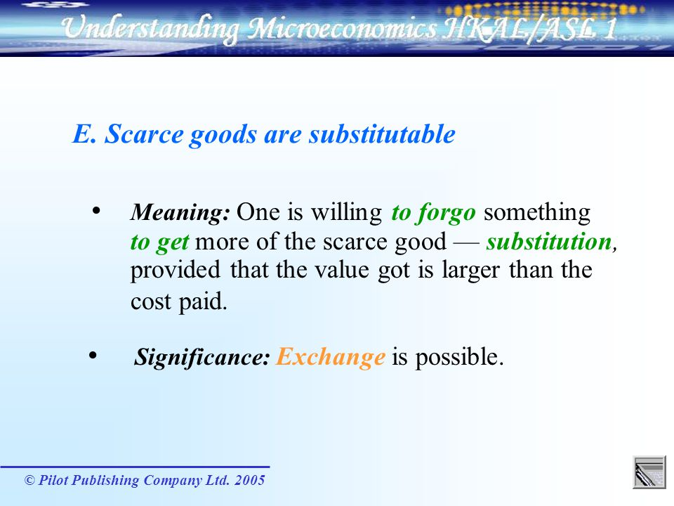 © Pilot Publishing Company Ltd. 2005 Meaning: One is willing to forgo something to get more of the scarce good substitution, provided that the value g
