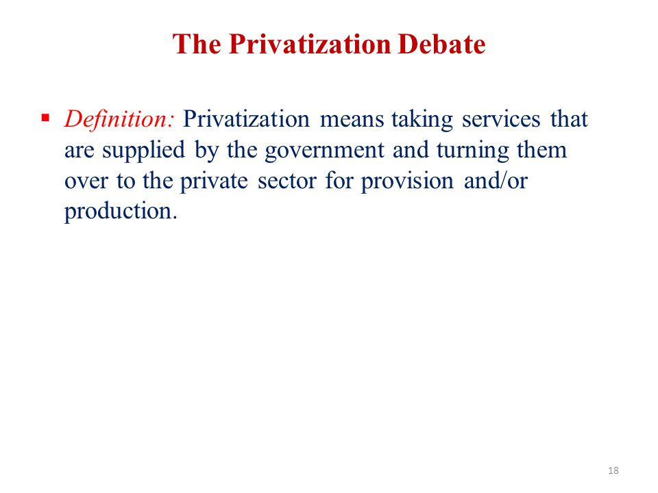The Privatization Debate Definition: Privatization means taking services that are supplied by the government and turning them over to the private sect