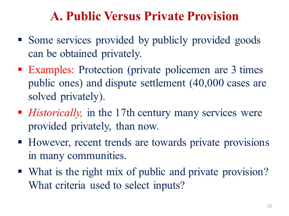 A. Public Versus Private Provision Some services provided by publicly provided goods can be obtained privately. Examples: Protection (private policeme