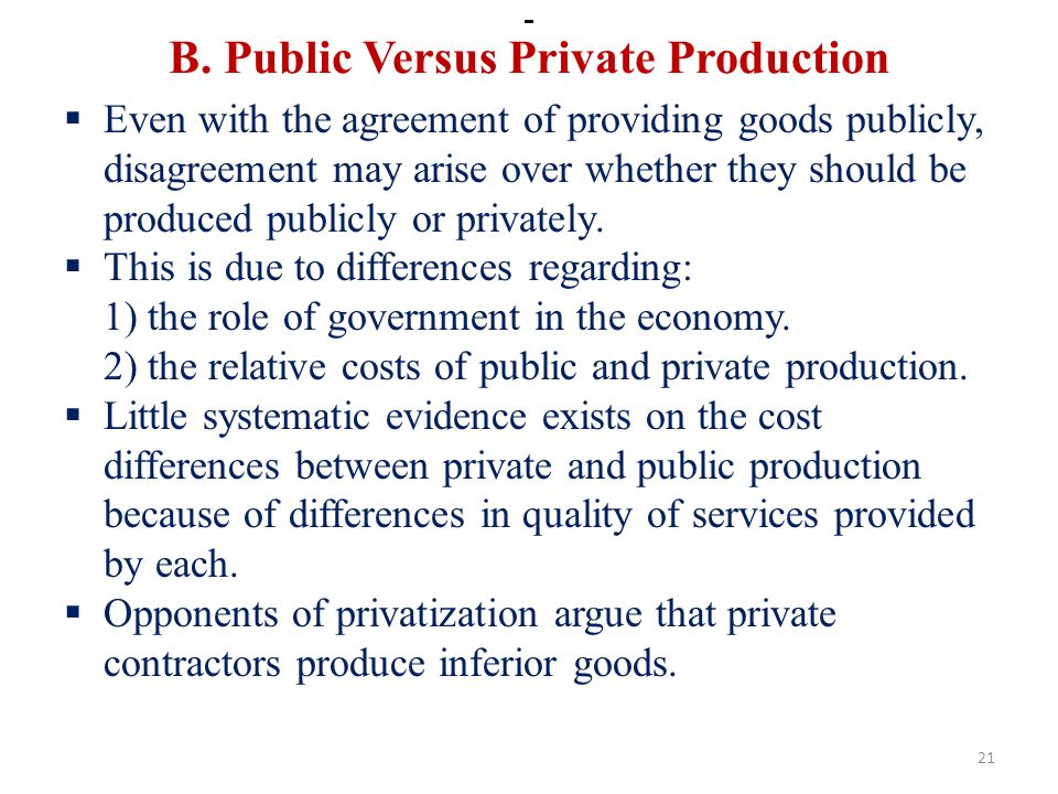 B. Public Versus Private Production Even with the agreement of providing goods publicly, disagreement may arise over whether they should be produced p