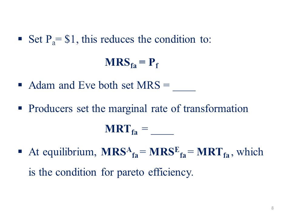Set P a = $1, this reduces the condition to: MRS fa = P f Adam and Eve both set MRS = ____ Producers set the marginal rate of transformation MRT fa =