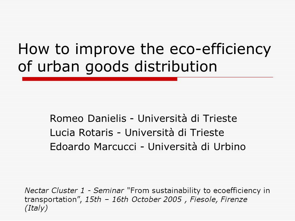 How to improve the eco-efficiency of urban goods distribution Romeo Danielis - Università di Trieste Lucia Rotaris - Università di Trieste Edoardo Marcucci - Università di Urbino Nectar Cluster 1 - Seminar From sustainability to ecoefficiency in transportation, 15th – 16th October 2005, Fiesole, Firenze (Italy)