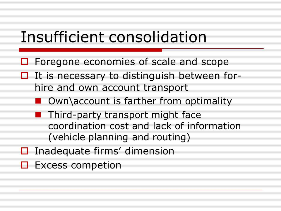 Insufficient consolidation Foregone economies of scale and scope It is necessary to distinguish between for- hire and own account transport Own\account is farther from optimality Third-party transport might face coordination cost and lack of information (vehicle planning and routing) Inadequate firms dimension Excess competion