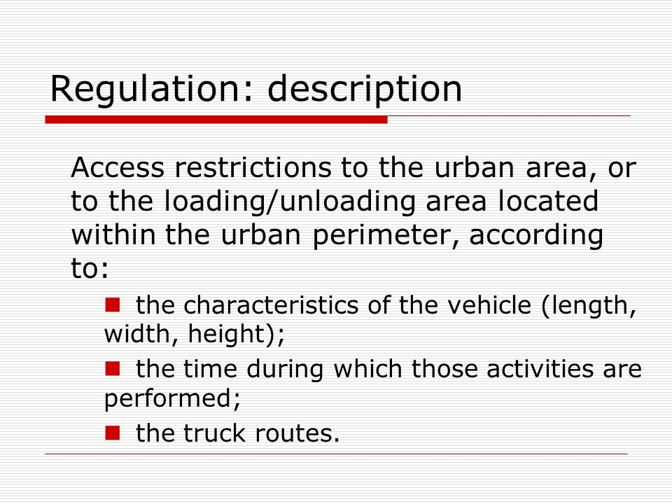 Regulation: description Access restrictions to the urban area, or to the loading/unloading area located within the urban perimeter, according to: the characteristics of the vehicle (length, width, height); the time during which those activities are performed; the truck routes.