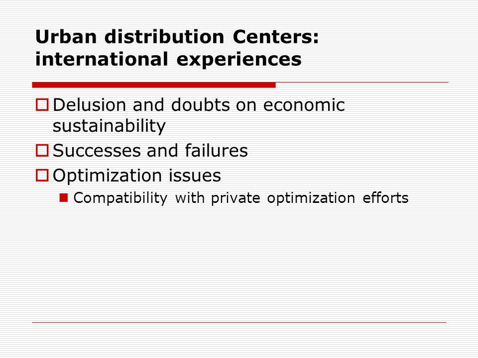 Urban distribution Centers: international experiences Delusion and doubts on economic sustainability Successes and failures Optimization issues Compatibility with private optimization efforts