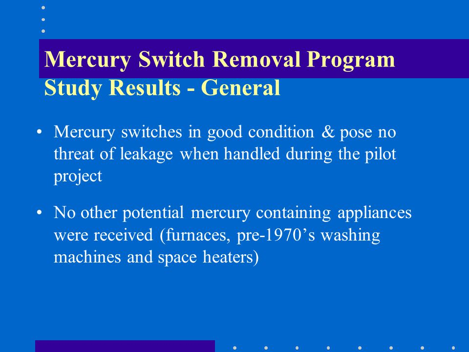 Mercury Switch Removal Program Study Results - General Mercury switches in good condition & pose no threat of leakage when handled during the pilot project No other potential mercury containing appliances were received (furnaces, pre-1970s washing machines and space heaters)
