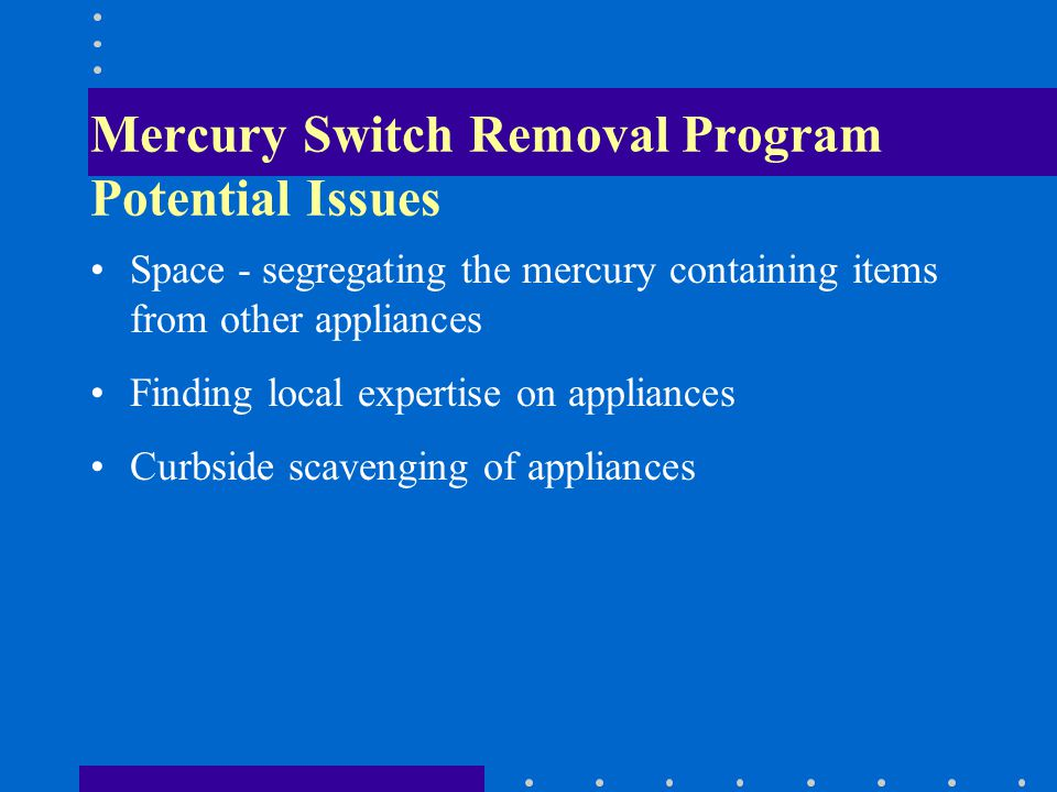 Mercury Switch Removal Program Potential Issues Space - segregating the mercury containing items from other appliances Finding local expertise on appliances Curbside scavenging of appliances