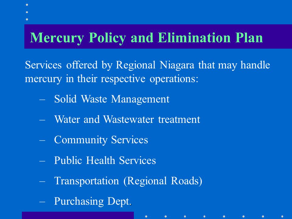 Mercury Policy and Elimination Plan Services offered by Regional Niagara that may handle mercury in their respective operations: – –Solid Waste Manage
