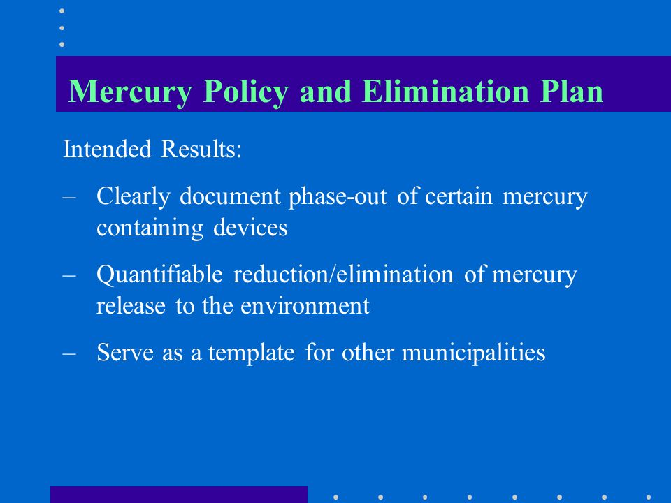 Mercury Policy and Elimination Plan Intended Results: –Clearly document phase-out of certain mercury containing devices –Quantifiable reduction/elimination of mercury release to the environment –Serve as a template for other municipalities