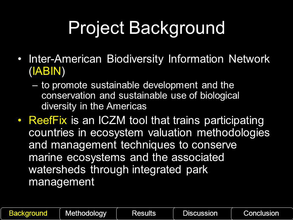Project Background Inter-American Biodiversity Information Network (IABIN) –to promote sustainable development and the conservation and sustainable use of biological diversity in the Americas ReefFix is an ICZM tool that trains participating countries in ecosystem valuation methodologies and management techniques to conserve marine ecosystems and the associated watersheds through integrated park management BackgroundMethodology ResultsDiscussionConclusion
