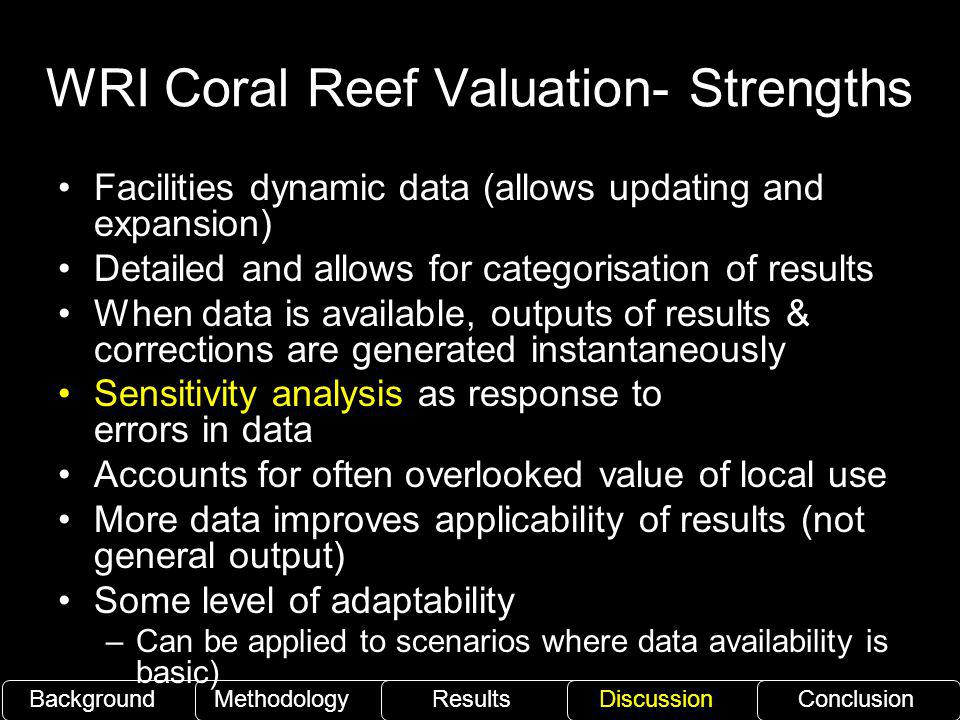 WRI Coral Reef Valuation- Strengths BackgroundMethodology ResultsDiscussionConclusion Facilities dynamic data (allows updating and expansion) Detailed and allows for categorisation of results When data is available, outputs of results & corrections are generated instantaneously Sensitivity analysis as response to errors in data Accounts for often overlooked value of local use More data improves applicability of results (not general output) Some level of adaptability –Can be applied to scenarios where data availability is basic)