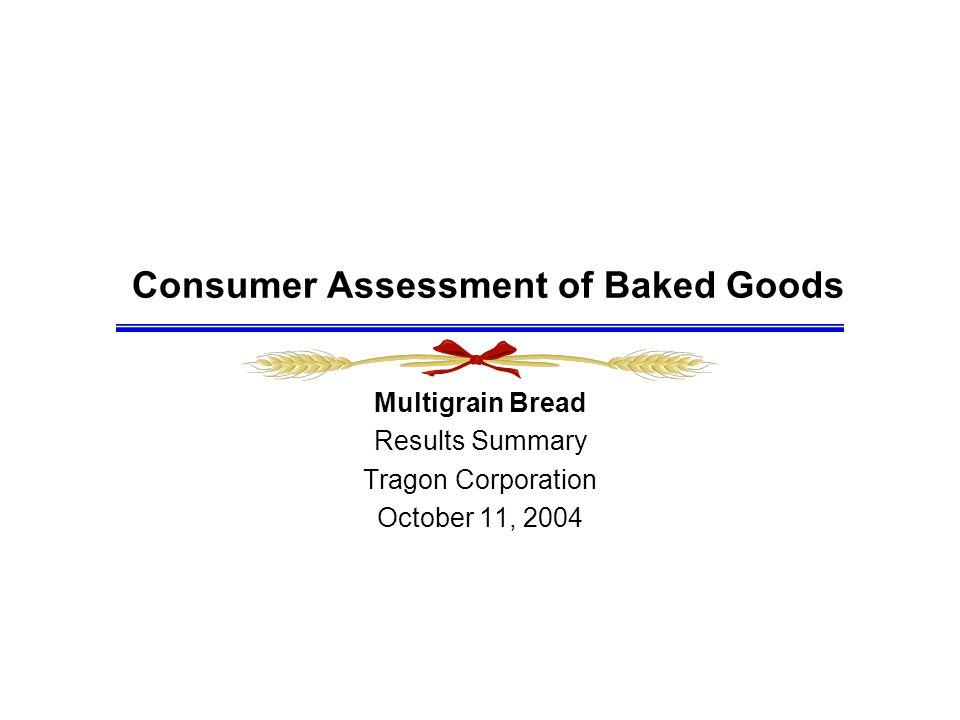 Consumer Assessment of Baked Goods Multigrain Bread Results Summary Tragon Corporation October 11, 2004