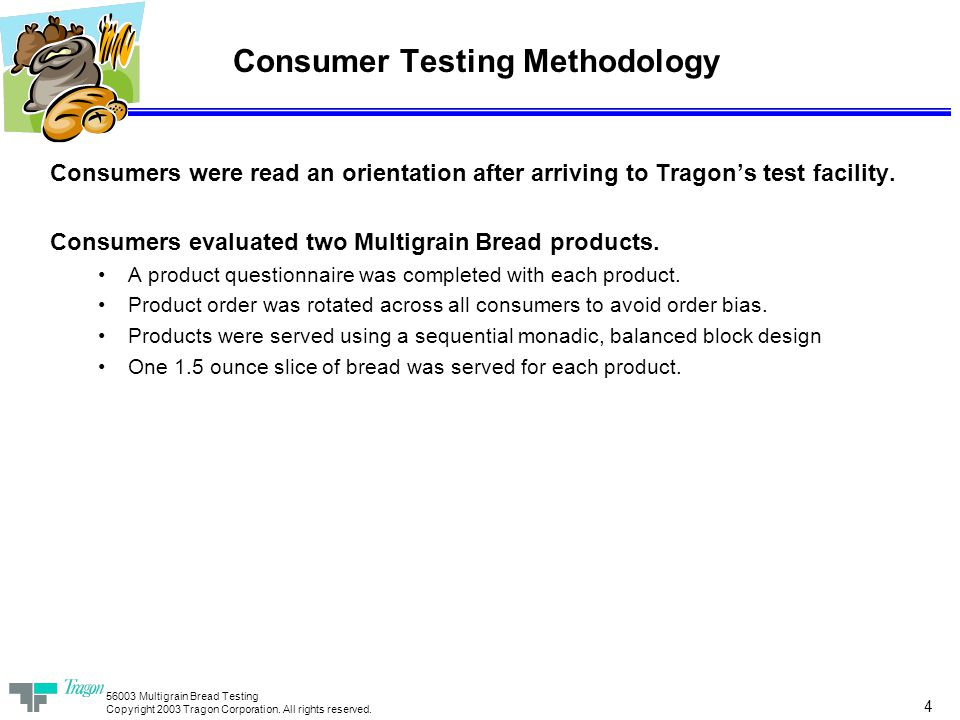 56003 Multigrain Bread Testing Copyright 2003 Tragon Corporation. All rights reserved. 4 Consumer Testing Methodology Consumers were read an orientati