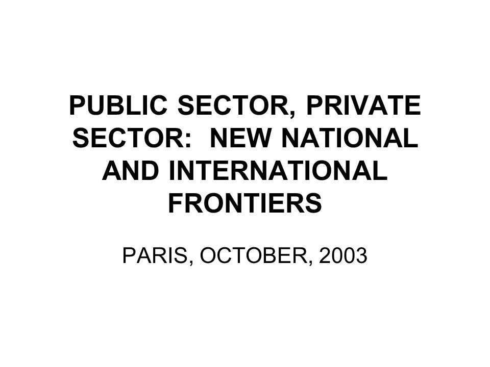 PUBLIC SECTOR, PRIVATE SECTOR: NEW NATIONAL AND INTERNATIONAL FRONTIERS PARIS, OCTOBER, 2003