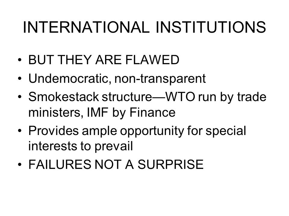 INTERNATIONAL INSTITUTIONS BUT THEY ARE FLAWED Undemocratic, non-transparent Smokestack structureWTO run by trade ministers, IMF by Finance Provides ample opportunity for special interests to prevail FAILURES NOT A SURPRISE
