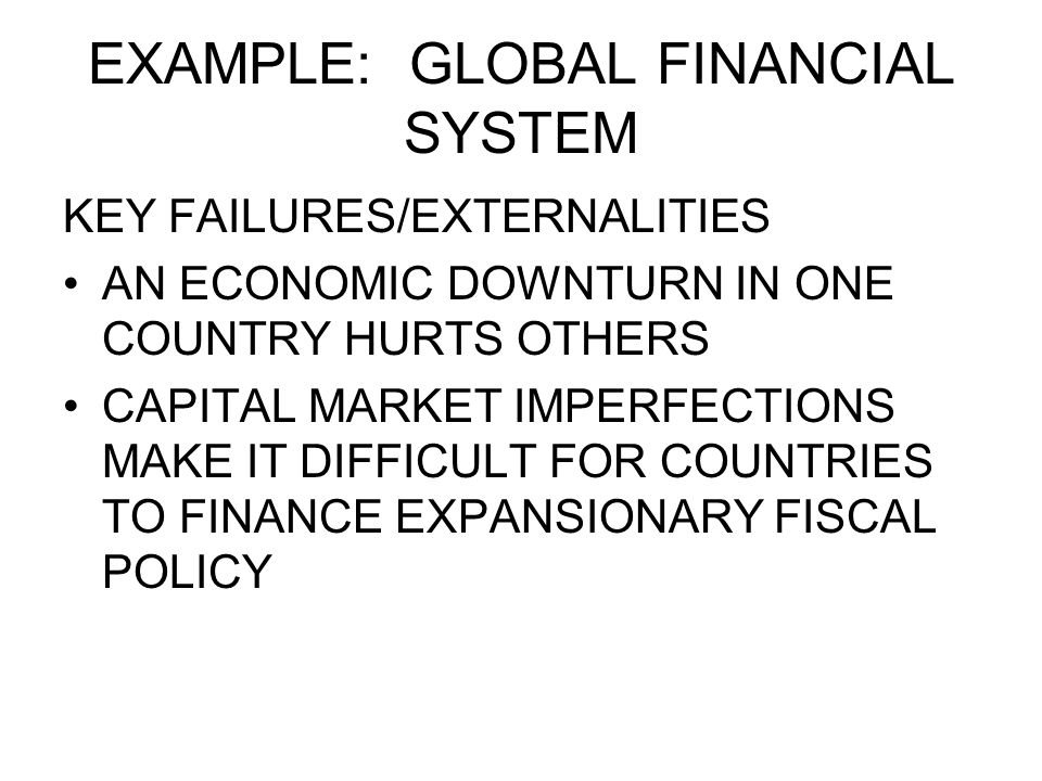 EXAMPLE: GLOBAL FINANCIAL SYSTEM KEY FAILURES/EXTERNALITIES AN ECONOMIC DOWNTURN IN ONE COUNTRY HURTS OTHERS CAPITAL MARKET IMPERFECTIONS MAKE IT DIFFICULT FOR COUNTRIES TO FINANCE EXPANSIONARY FISCAL POLICY