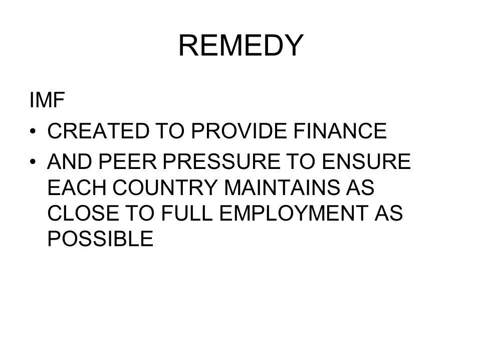 REMEDY IMF CREATED TO PROVIDE FINANCE AND PEER PRESSURE TO ENSURE EACH COUNTRY MAINTAINS AS CLOSE TO FULL EMPLOYMENT AS POSSIBLE