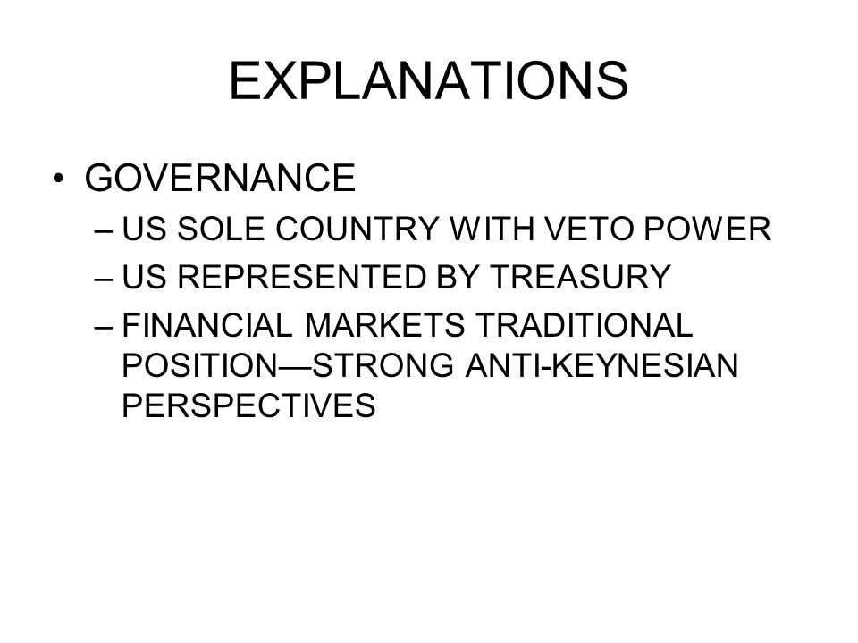 EXPLANATIONS GOVERNANCE –US SOLE COUNTRY WITH VETO POWER –US REPRESENTED BY TREASURY –FINANCIAL MARKETS TRADITIONAL POSITIONSTRONG ANTI-KEYNESIAN PERSPECTIVES