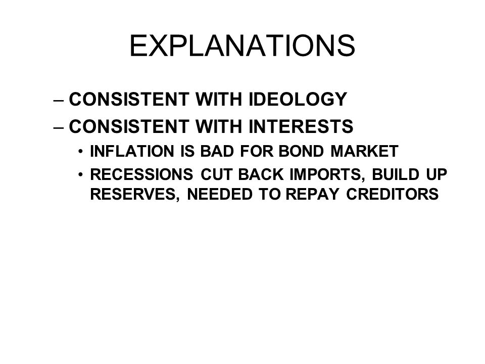 EXPLANATIONS –CONSISTENT WITH IDEOLOGY –CONSISTENT WITH INTERESTS INFLATION IS BAD FOR BOND MARKET RECESSIONS CUT BACK IMPORTS, BUILD UP RESERVES, NEEDED TO REPAY CREDITORS