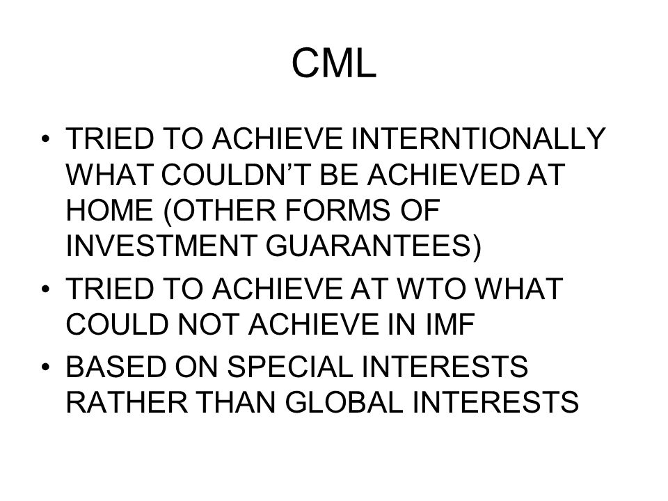 CML TRIED TO ACHIEVE INTERNTIONALLY WHAT COULDNT BE ACHIEVED AT HOME (OTHER FORMS OF INVESTMENT GUARANTEES) TRIED TO ACHIEVE AT WTO WHAT COULD NOT ACH