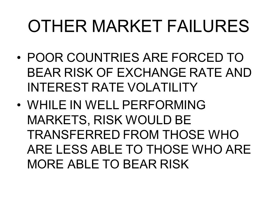 OTHER MARKET FAILURES POOR COUNTRIES ARE FORCED TO BEAR RISK OF EXCHANGE RATE AND INTEREST RATE VOLATILITY WHILE IN WELL PERFORMING MARKETS, RISK WOUL