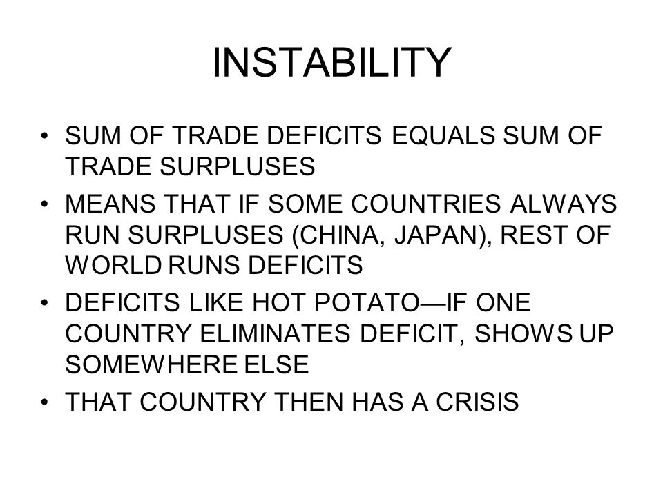INSTABILITY SUM OF TRADE DEFICITS EQUALS SUM OF TRADE SURPLUSES MEANS THAT IF SOME COUNTRIES ALWAYS RUN SURPLUSES (CHINA, JAPAN), REST OF WORLD RUNS DEFICITS DEFICITS LIKE HOT POTATOIF ONE COUNTRY ELIMINATES DEFICIT, SHOWS UP SOMEWHERE ELSE THAT COUNTRY THEN HAS A CRISIS