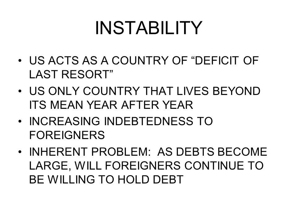 INSTABILITY US ACTS AS A COUNTRY OF DEFICIT OF LAST RESORT US ONLY COUNTRY THAT LIVES BEYOND ITS MEAN YEAR AFTER YEAR INCREASING INDEBTEDNESS TO FOREIGNERS INHERENT PROBLEM: AS DEBTS BECOME LARGE, WILL FOREIGNERS CONTINUE TO BE WILLING TO HOLD DEBT