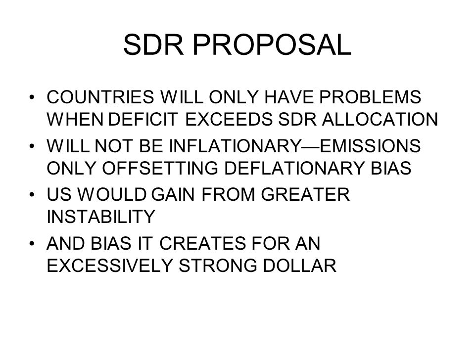 SDR PROPOSAL COUNTRIES WILL ONLY HAVE PROBLEMS WHEN DEFICIT EXCEEDS SDR ALLOCATION WILL NOT BE INFLATIONARYEMISSIONS ONLY OFFSETTING DEFLATIONARY BIAS
