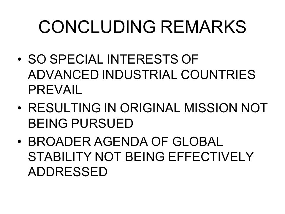 CONCLUDING REMARKS SO SPECIAL INTERESTS OF ADVANCED INDUSTRIAL COUNTRIES PREVAIL RESULTING IN ORIGINAL MISSION NOT BEING PURSUED BROADER AGENDA OF GLOBAL STABILITY NOT BEING EFFECTIVELY ADDRESSED