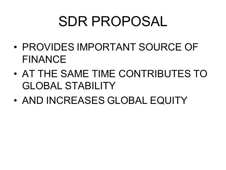 SDR PROPOSAL PROVIDES IMPORTANT SOURCE OF FINANCE AT THE SAME TIME CONTRIBUTES TO GLOBAL STABILITY AND INCREASES GLOBAL EQUITY