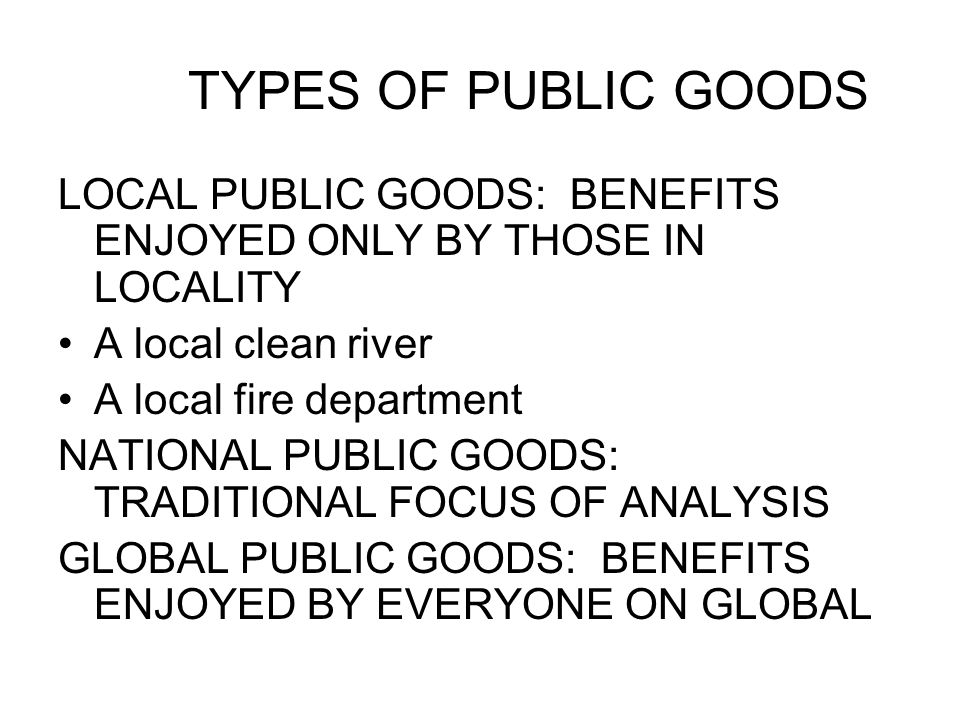 TYPES OF PUBLIC GOODS LOCAL PUBLIC GOODS: BENEFITS ENJOYED ONLY BY THOSE IN LOCALITY A local clean river A local fire department NATIONAL PUBLIC GOODS: TRADITIONAL FOCUS OF ANALYSIS GLOBAL PUBLIC GOODS: BENEFITS ENJOYED BY EVERYONE ON GLOBAL