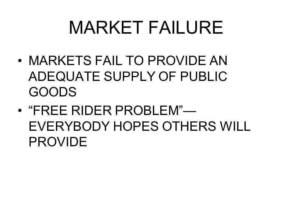 MARKET FAILURE MARKETS FAIL TO PROVIDE AN ADEQUATE SUPPLY OF PUBLIC GOODS FREE RIDER PROBLEM EVERYBODY HOPES OTHERS WILL PROVIDE