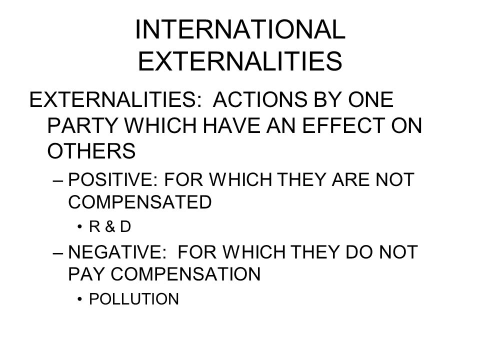 INTERNATIONAL EXTERNALITIES EXTERNALITIES: ACTIONS BY ONE PARTY WHICH HAVE AN EFFECT ON OTHERS –POSITIVE: FOR WHICH THEY ARE NOT COMPENSATED R & D –NEGATIVE: FOR WHICH THEY DO NOT PAY COMPENSATION POLLUTION