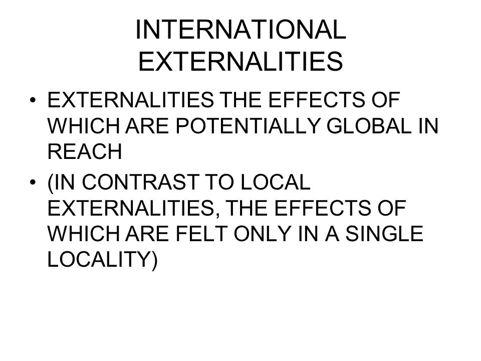 INTERNATIONAL EXTERNALITIES EXTERNALITIES THE EFFECTS OF WHICH ARE POTENTIALLY GLOBAL IN REACH (IN CONTRAST TO LOCAL EXTERNALITIES, THE EFFECTS OF WHICH ARE FELT ONLY IN A SINGLE LOCALITY)