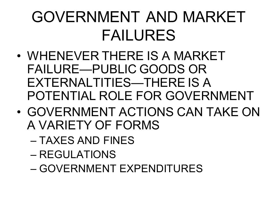 GOVERNMENT AND MARKET FAILURES WHENEVER THERE IS A MARKET FAILUREPUBLIC GOODS OR EXTERNALTITIESTHERE IS A POTENTIAL ROLE FOR GOVERNMENT GOVERNMENT ACTIONS CAN TAKE ON A VARIETY OF FORMS –TAXES AND FINES –REGULATIONS –GOVERNMENT EXPENDITURES