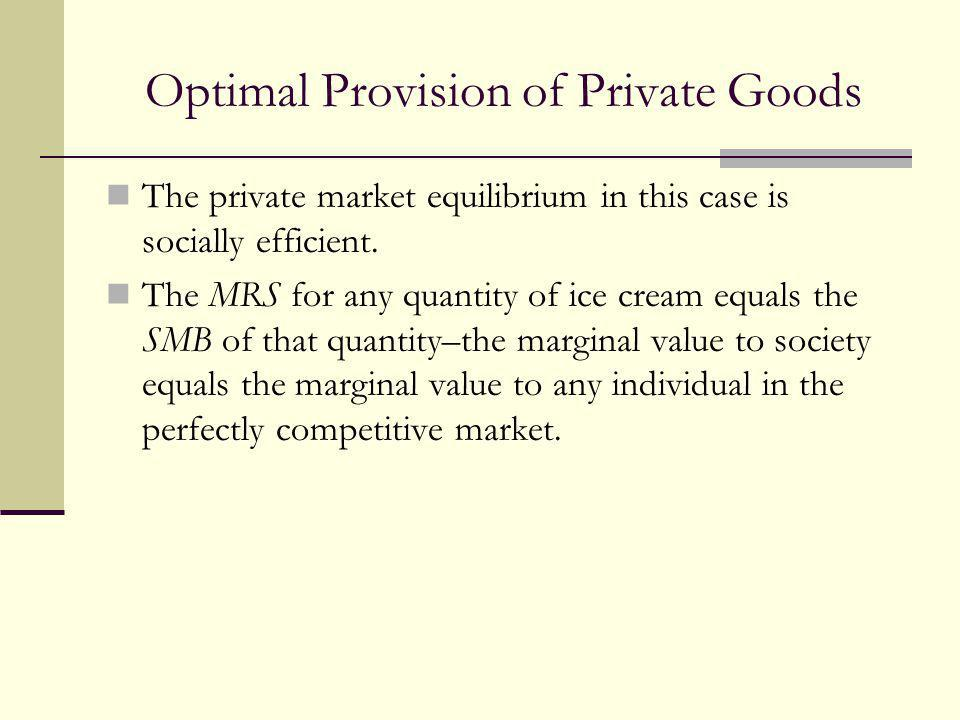 Optimal Provision of Private Goods The private market equilibrium in this case is socially efficient. The MRS for any quantity of ice cream equals the