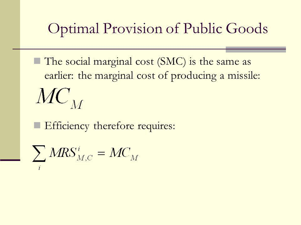 Optimal Provision of Public Goods The social marginal cost (SMC) is the same as earlier: the marginal cost of producing a missile: Efficiency therefor